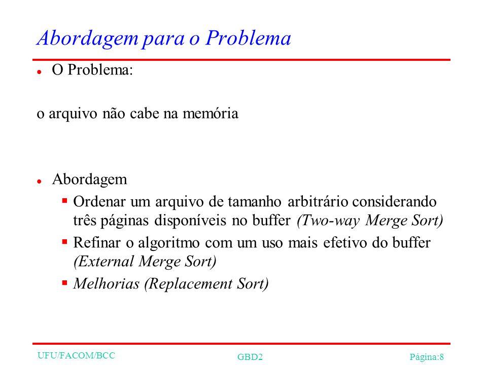 UFU/FACOM/BCC GBD2Página:8 Abordagem para o Problema O Problema: o arquivo não cabe na memória Abordagem Ordenar um arquivo de tamanho arbitrário considerando três páginas disponíveis no buffer (Two-way Merge Sort) Refinar o algoritmo com um uso mais efetivo do buffer (External Merge Sort) Melhorias (Replacement Sort)