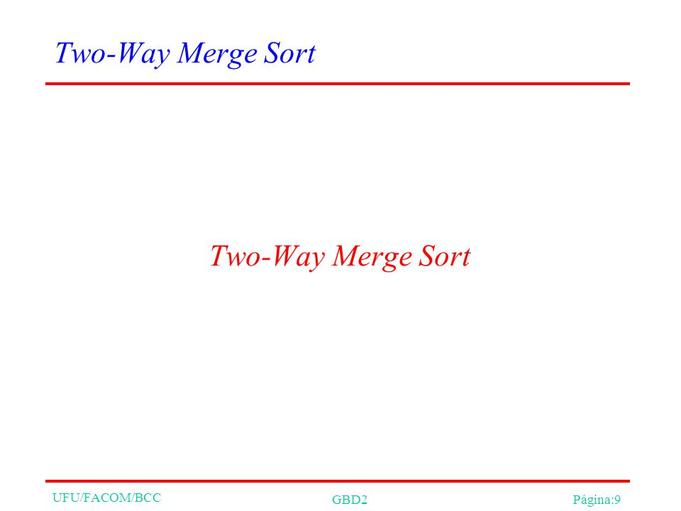 UFU/FACOM/BCC GBD2Página:9 Two-Way Merge Sort