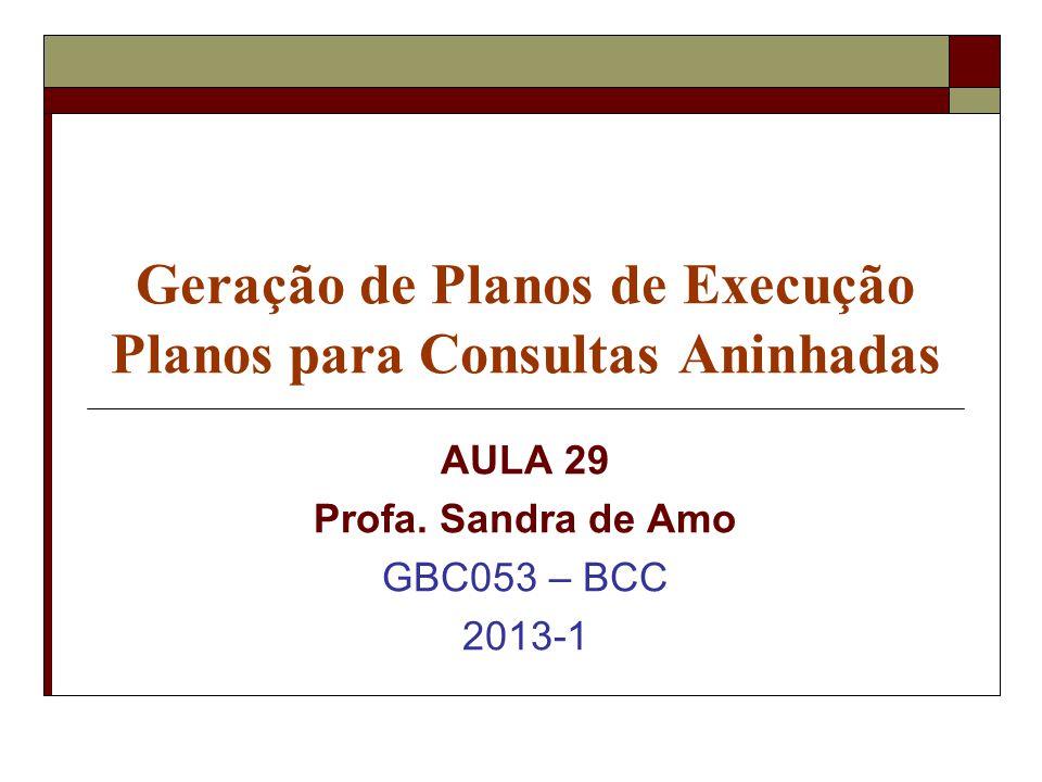 Geração de Planos de Execução Planos para Consultas Aninhadas AULA 29 Profa. Sandra de Amo GBC053 – BCC 2013-1