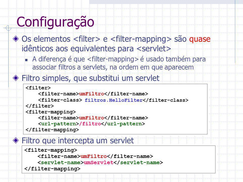 Configuração Os elementos e são quase idênticos aos equivalentes para A diferença é que é usado também para associar filtros a servlets, na ordem em que aparecem Filtro simples, que substitui um servlet Filtro que intercepta um servlet