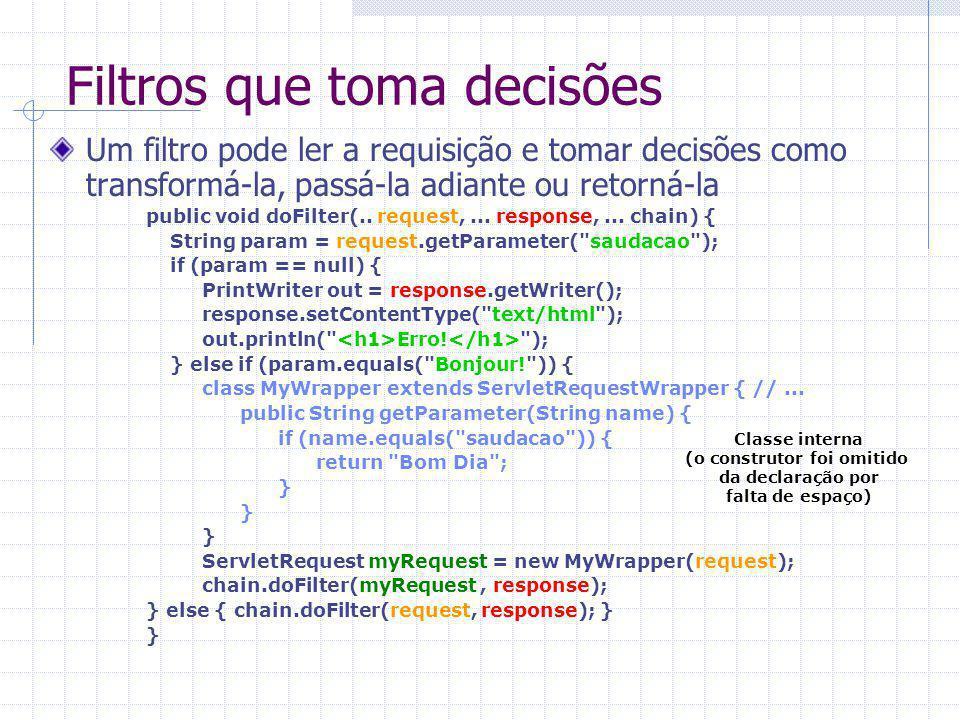 Filtros que toma decisões Um filtro pode ler a requisição e tomar decisões como transformá-la, passá-la adiante ou retorná-la public void doFilter(..