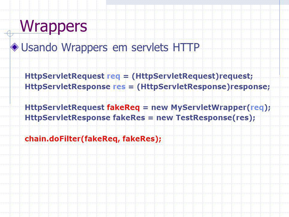 Wrappers Usando Wrappers em servlets HTTP HttpServletRequest req = (HttpServletRequest)request; HttpServletResponse res = (HttpServletResponse)response; HttpServletRequest fakeReq = new MyServletWrapper(req); HttpServletResponse fakeRes = new TestResponse(res); chain.doFilter(fakeReq, fakeRes);