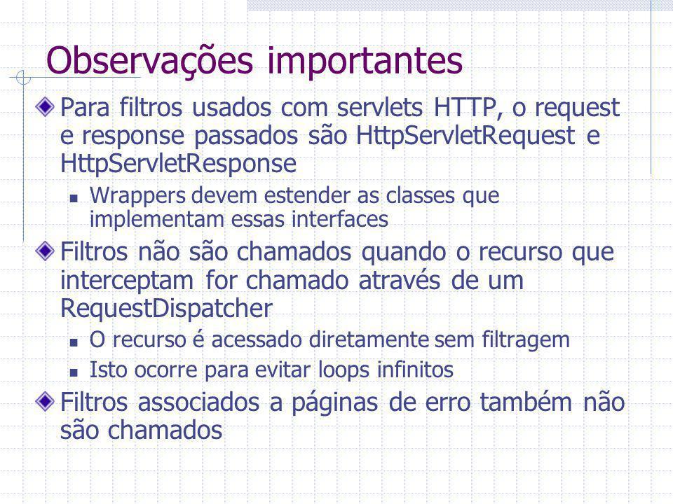 Observações importantes Para filtros usados com servlets HTTP, o request e response passados são HttpServletRequest e HttpServletResponse Wrappers devem estender as classes que implementam essas interfaces Filtros não são chamados quando o recurso que interceptam for chamado através de um RequestDispatcher O recurso é acessado diretamente sem filtragem Isto ocorre para evitar loops infinitos Filtros associados a páginas de erro também não são chamados
