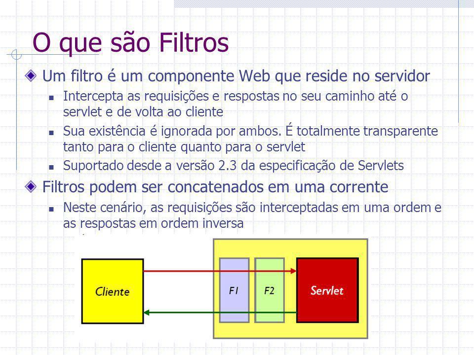 Filtros Um filtro pode realizar diversas transformações, tanto na resposta como na requisição antes de passar esses objetos adiante (se o fizer) Filtros podem ser reutilizados em vários servlets