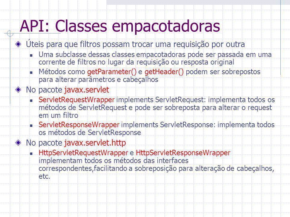 API: Classes empacotadoras Úteis para que filtros possam trocar uma requisição por outra Uma subclasse dessas classes empacotadoras pode ser passada em uma corrente de filtros no lugar da requisição ou resposta original Métodos como getParameter() e getHeader() podem ser sobrepostos para alterar parâmetros e cabeçalhos No pacote javax.servlet ServletRequestWrapper implements ServletRequest: implementa todos os métodos de ServletRequest e pode ser sobreposta para alterar o request em um filtro ServletResponseWrapper implements ServletResponse: implementa todos os métodos de ServletResponse No pacote javax.servlet.http HttpServletRequestWrapper e HttpServletResponseWrapper implementam todos os métodos das interfaces correspondentes,facilitando a sobreposição para alteração de cabeçalhos, etc.