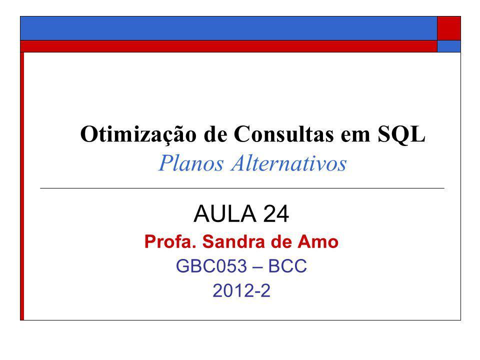 Otimização de Consultas em SQL Planos Alternativos AULA 24 Profa. Sandra de Amo GBC053 – BCC 2012-2