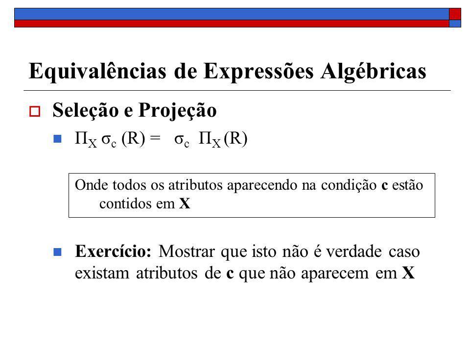 Equivalências de Expressões Algébricas Seleção e Projeção Π X σ c (R) = σ c Π X (R) Onde todos os atributos aparecendo na condição c estão contidos em X Exercício: Mostrar que isto não é verdade caso existam atributos de c que não aparecem em X