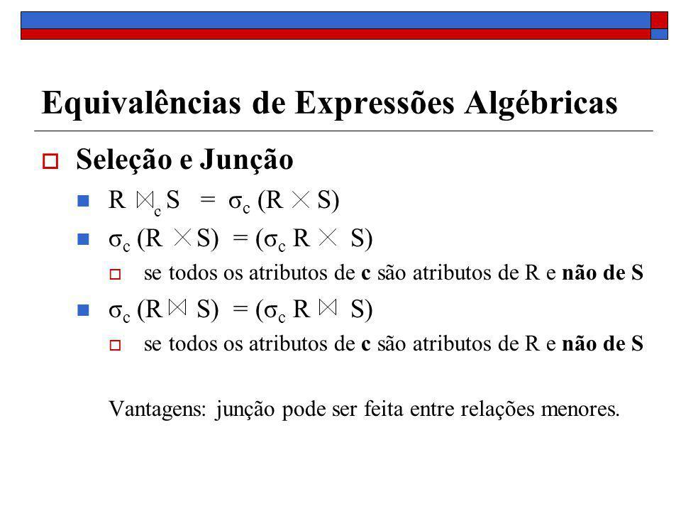 Equivalências de Expressões Algébricas Seleção e Junção R S = σ c (R S) σ c (R S) = (σ c R S) se todos os atributos de c são atributos de R e não de S σ c (R S) = (σ c R S) se todos os atributos de c são atributos de R e não de S Vantagens: junção pode ser feita entre relações menores.