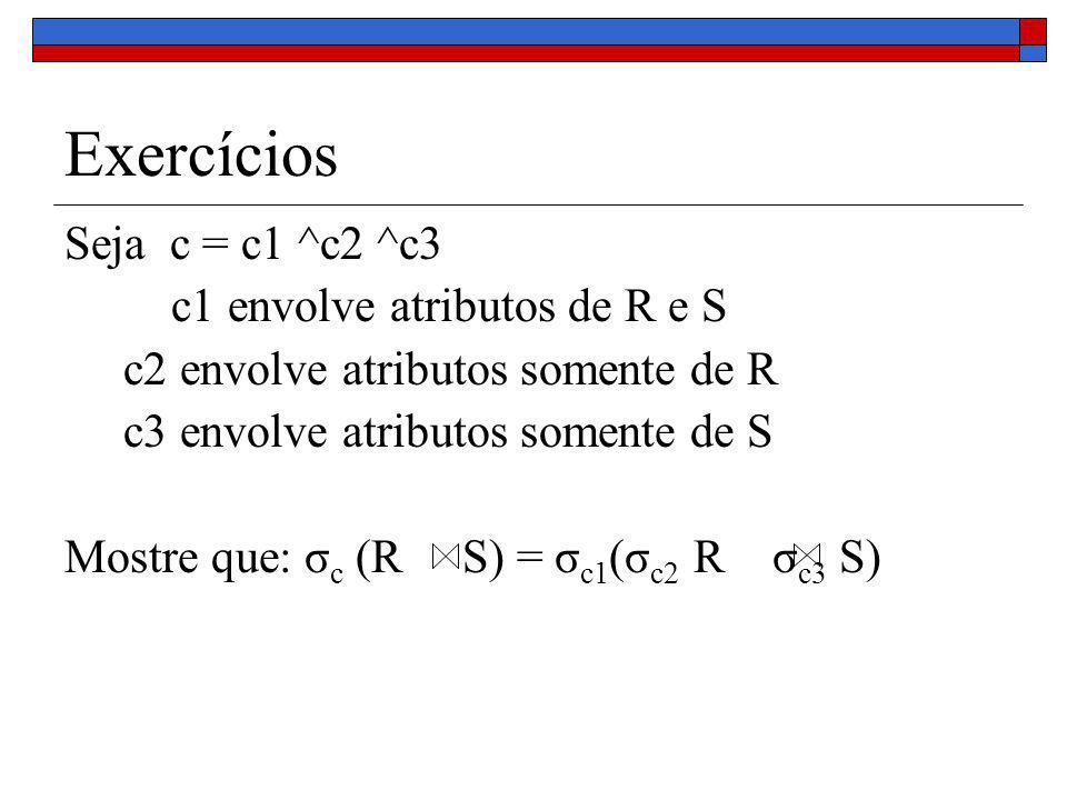 Exercícios Seja c = c1 ^c2 ^c3 c1 envolve atributos de R e S c2 envolve atributos somente de R c3 envolve atributos somente de S Mostre que: σ c (R S) = σ c1 (σ c2 R σ c3 S)