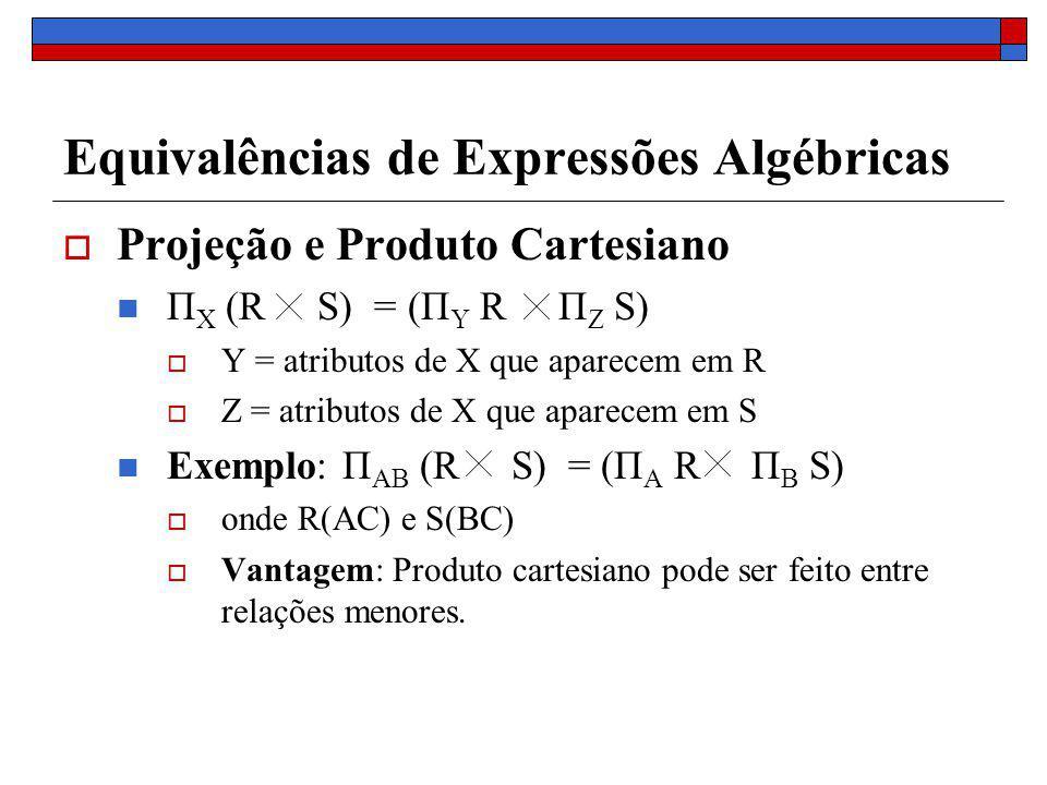 Equivalências de Expressões Algébricas Projeção e Produto Cartesiano Π X (R S) = (Π Y R Π Z S) Y = atributos de X que aparecem em R Z = atributos de X que aparecem em S Exemplo: Π AB (R S) = (Π A R Π B S) onde R(AC) e S(BC) Vantagem: Produto cartesiano pode ser feito entre relações menores.