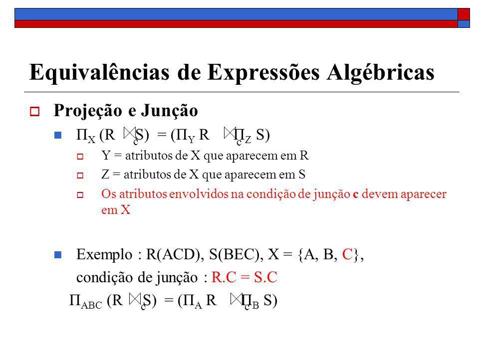 Equivalências de Expressões Algébricas Projeção e Junção Π X (R S) = (Π Y R Π Z S) Y = atributos de X que aparecem em R Z = atributos de X que aparecem em S Os atributos envolvidos na condição de junção c devem aparecer em X Exemplo : R(ACD), S(BEC), X = {A, B, C}, condição de junção : R.C = S.C Π ABC (R S) = (Π A R Π B S) c c cc