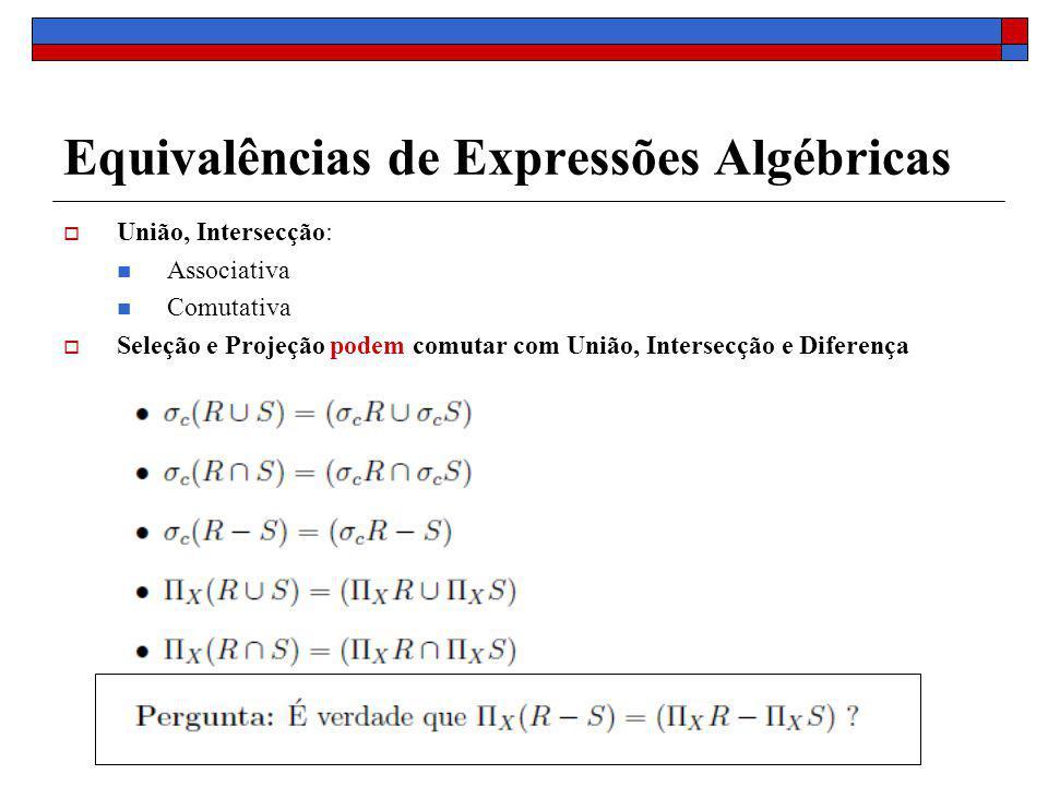 Equivalências de Expressões Algébricas União, Intersecção: Associativa Comutativa Seleção e Projeção podem comutar com União, Intersecção e Diferença
