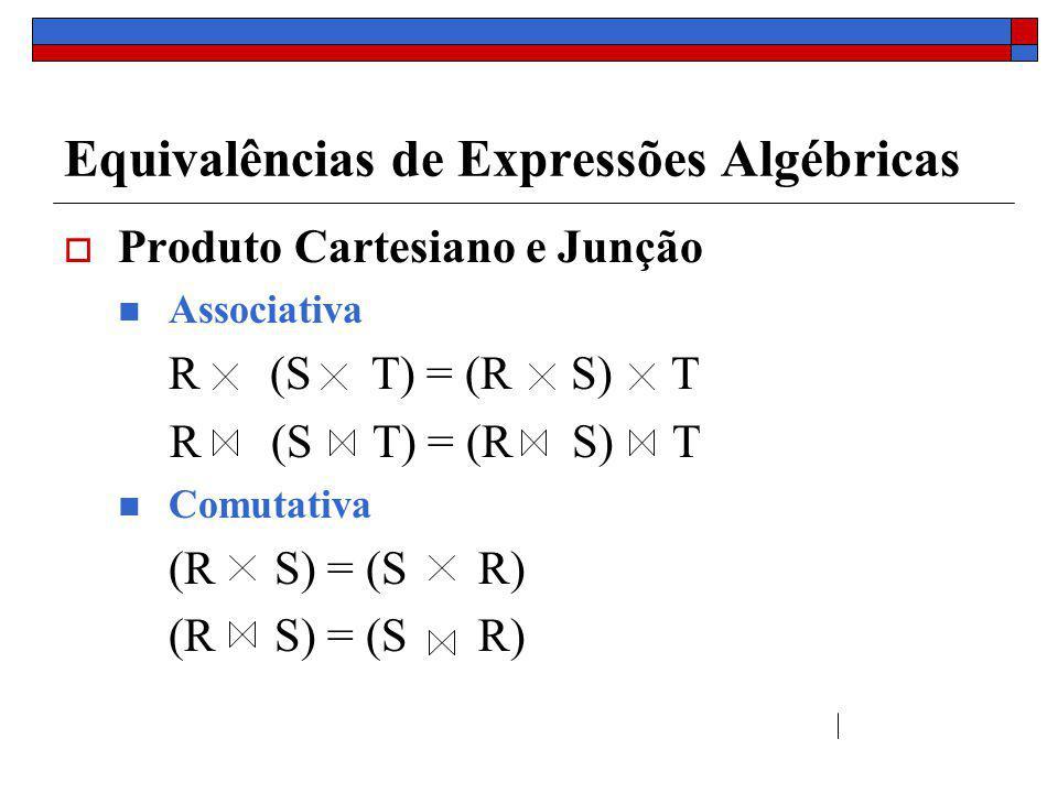 Equivalências de Expressões Algébricas Distribuição Generalizada (Projeção e Junção) Π X (R S) = Π X (Π Y R Π Z S) Y = atributos de R que aparecem em X ou c Z = atributos de S que aparecem em Y ou c Exemplo : R(ACD), S(BEC), X = {A, B}, condição de junção : C = 3 Π AB (R S) = Π AB (Π AC R Π BC S) cc c c