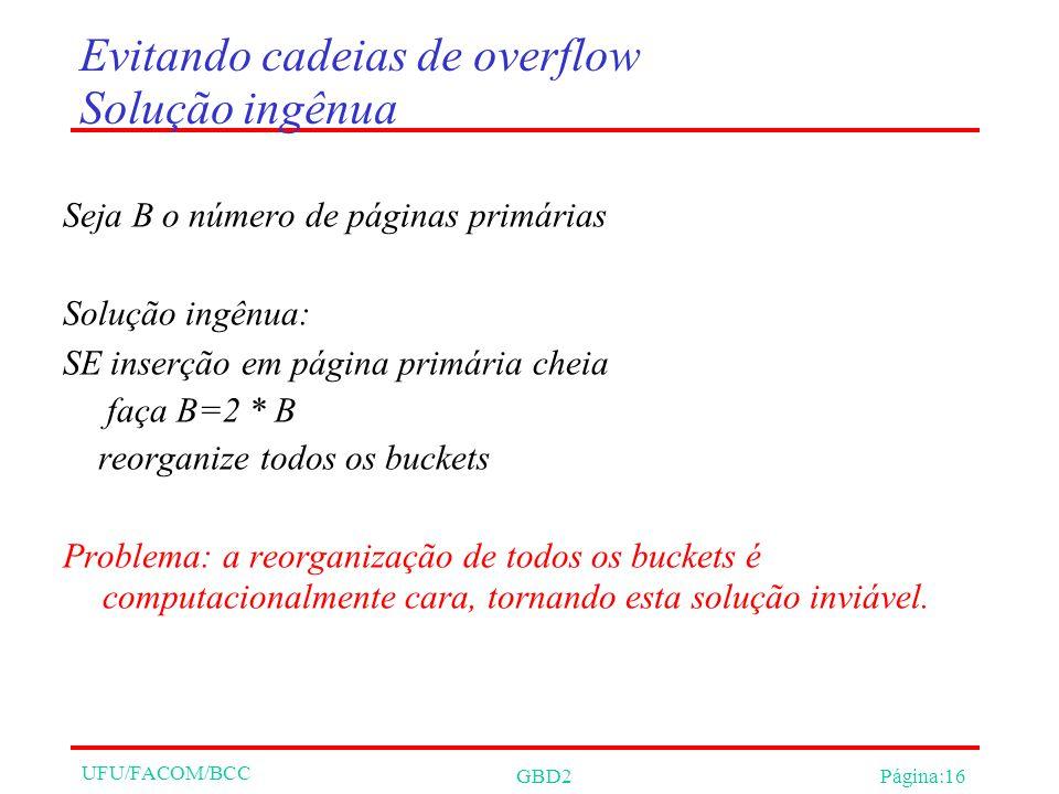 UFU/FACOM/BCC GBD2Página:16 Evitando cadeias de overflow Solução ingênua Seja B o número de páginas primárias Solução ingênua: SE inserção em página primária cheia faça B=2 * B reorganize todos os buckets Problema: a reorganização de todos os buckets é computacionalmente cara, tornando esta solução inviável.