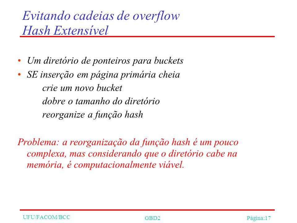 UFU/FACOM/BCC GBD2Página:17 Evitando cadeias de overflow Hash Extensível Um diretório de ponteiros para buckets SE inserção em página primária cheia crie um novo bucket dobre o tamanho do diretório reorganize a função hash Problema: a reorganização da função hash é um pouco complexa, mas considerando que o diretório cabe na memória, é computacionalmente viável.