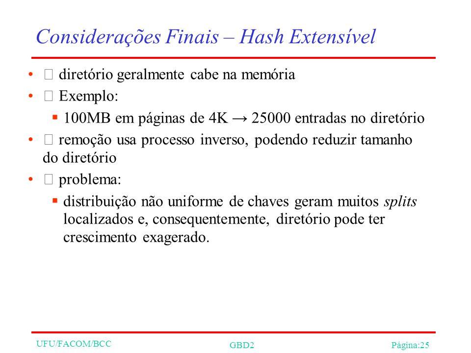 UFU/FACOM/BCC GBD2Página:25 Considerações Finais – Hash Extensível diretório geralmente cabe na memória Exemplo: 100MB em páginas de 4K 25000 entradas no diretório remoção usa processo inverso, podendo reduzir tamanho do diretório problema: distribuição não uniforme de chaves geram muitos splits localizados e, consequentemente, diretório pode ter crescimento exagerado.