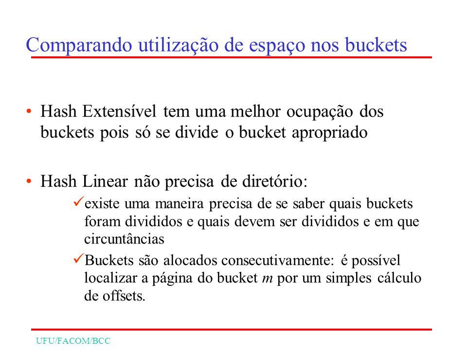 UFU/FACOM/BCC Comparando utilização de espaço nos buckets Hash Extensível tem uma melhor ocupação dos buckets pois só se divide o bucket apropriado Hash Linear não precisa de diretório: existe uma maneira precisa de se saber quais buckets foram divididos e quais devem ser divididos e em que circuntâncias Buckets são alocados consecutivamente: é possível localizar a página do bucket m por um simples cálculo de offsets.