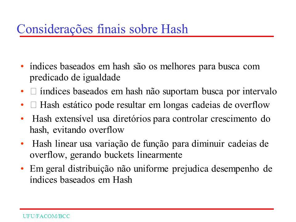 UFU/FACOM/BCC Considerações finais sobre Hash índices baseados em hash são os melhores para busca com predicado de igualdade íındices baseados em hash não suportam busca por intervalo Hash estático pode resultar em longas cadeias de overflow Hash extensível usa diretórios para controlar crescimento do hash, evitando overflow Hash linear usa variação de função para diminuir cadeias de overflow, gerando buckets linearmente Em geral distribuição não uniforme prejudica desempenho de índices baseados em Hash