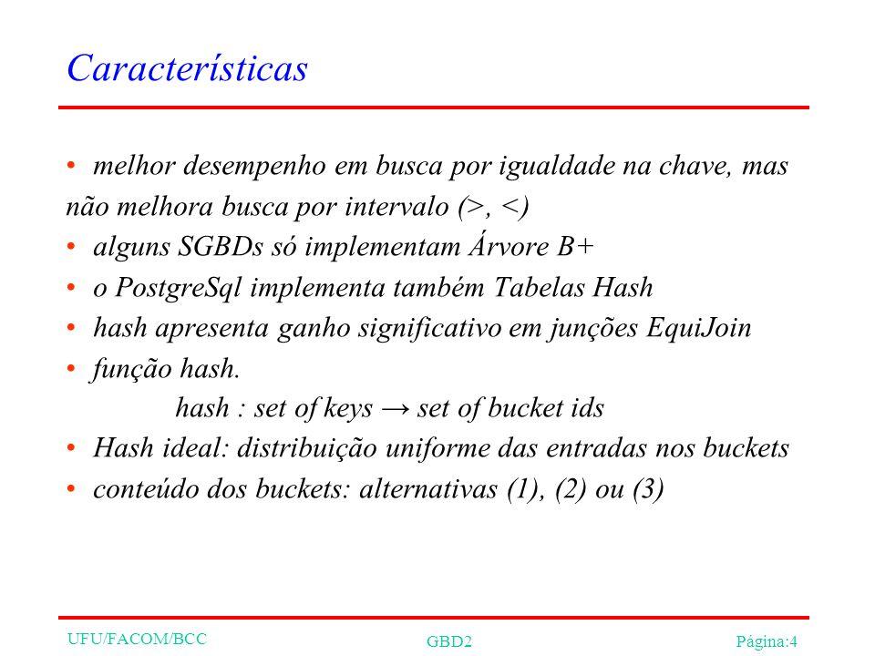 UFU/FACOM/BCC GBD2Página:4 Características melhor desempenho em busca por igualdade na chave, mas não melhora busca por intervalo (>, <) alguns SGBDs só implementam Árvore B+ o PostgreSql implementa também Tabelas Hash hash apresenta ganho significativo em junções EquiJoin função hash.