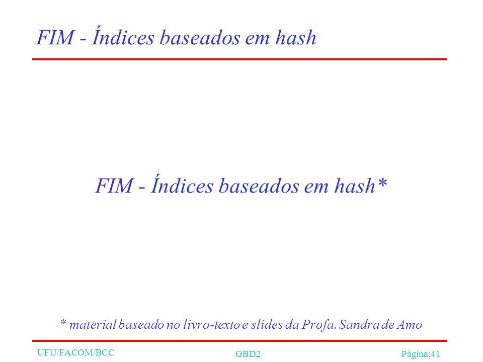 UFU/FACOM/BCC GBD2Página:41 FIM - Índices baseados em hash FIM - Índices baseados em hash* * material baseado no livro-texto e slides da Profa.