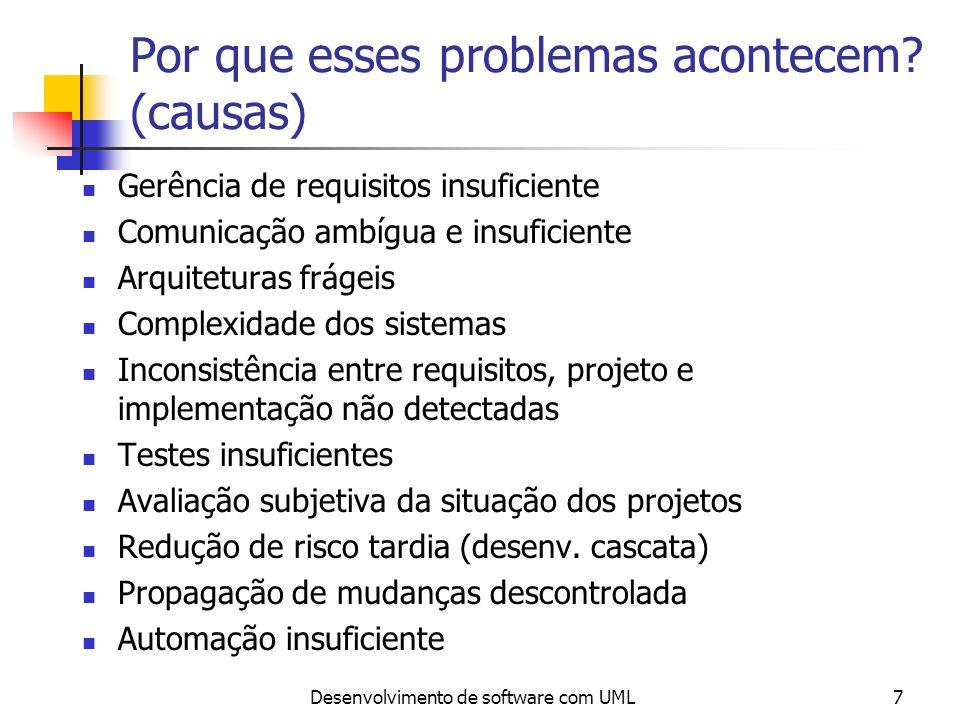 Desenvolvimento de software com UML8 Tratando as causas para eliminar os sintomas Entendimento não preciso das necessidades dos usuários Dificuldade na mudança de requisitos Módulos que não se encaixam perfeitamente Dificuldade de manutenção de sistemas Descoberta tardia de sérios problemas no projeto Software de qualidade pobre Performance inadequada Membros do time não conseguem acompanhar mudanças Processo de construção de versões não confiável Gerenciamento de requisitos insuficiente Comunicação ambígua e insuficiente Arquiteturas frágeis Complexidade dos sistemas Inconsistência entre requisitos, projeto e implementação não detectadas Testes insuficientes Avaliação subjetiva da situação dos projetos Redução de risco tardia (desenv.