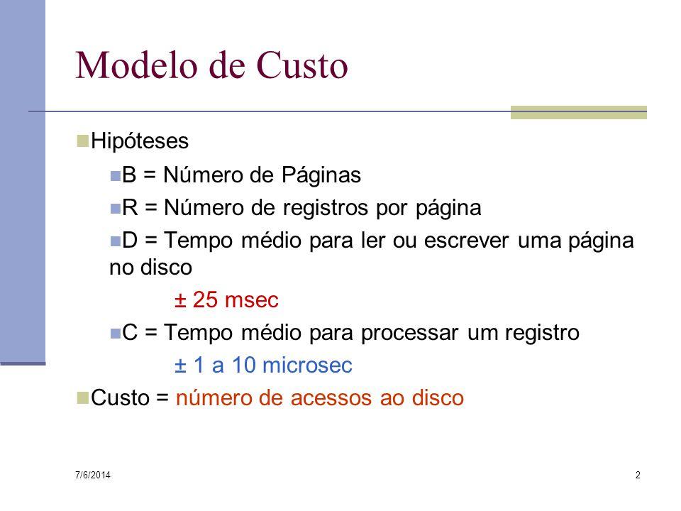 7/6/2014 2 Modelo de Custo Hipóteses B = Número de Páginas R = Número de registros por página D = Tempo médio para ler ou escrever uma página no disco ± 25 msec C = Tempo médio para processar um registro ± 1 a 10 microsec Custo = número de acessos ao disco