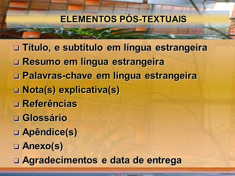 Foto & Formatação: Ancelmo ELEMENTOS PÓS-TEXTUAIS Título, e subtítulo em língua estrangeira Título, e subtítulo em língua estrangeira Resumo em língua estrangeira Resumo em língua estrangeira Palavras-chave em língua estrangeira Palavras-chave em língua estrangeira Nota(s) explicativa(s) Nota(s) explicativa(s) Referências Referências Glossário Glossário Apêndice(s) Apêndice(s) Anexo(s) Anexo(s) Agradecimentos e data de entrega Agradecimentos e data de entrega