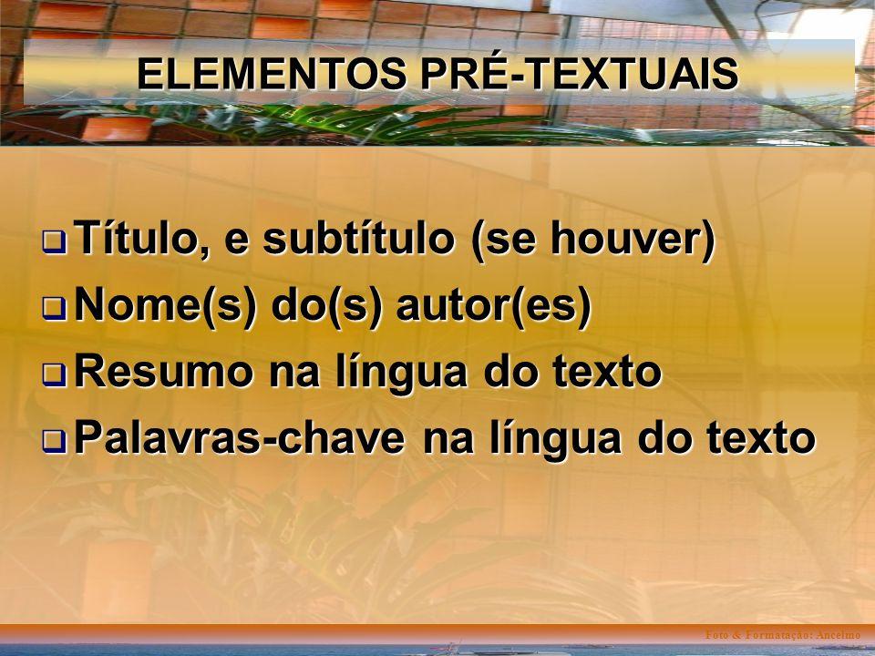 Foto & Formatação: Ancelmo ELEMENTOS PRÉ-TEXTUAIS Título, e subtítulo (se houver) Título, e subtítulo (se houver) Nome(s) do(s) autor(es) Nome(s) do(s) autor(es) Resumo na língua do texto Resumo na língua do texto Palavras-chave na língua do texto Palavras-chave na língua do texto