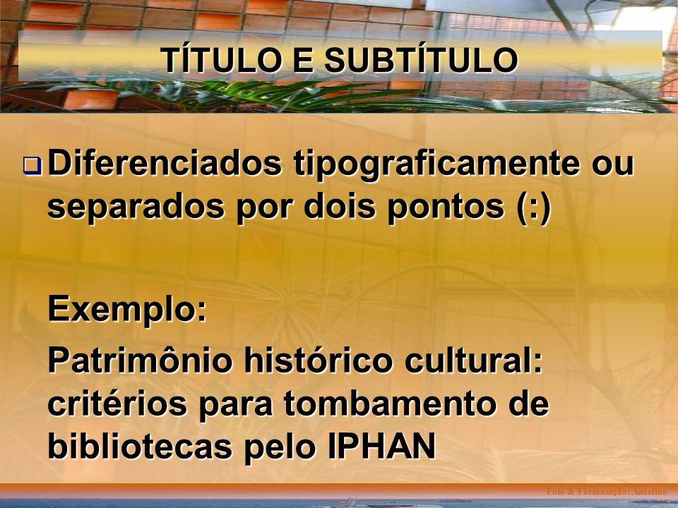 Foto & Formatação: Ancelmo TÍTULO E SUBTÍTULO Diferenciados tipograficamente ou separados por dois pontos (:) Diferenciados tipograficamente ou separados por dois pontos (:)Exemplo: Patrimônio histórico cultural: critérios para tombamento de bibliotecas pelo IPHAN