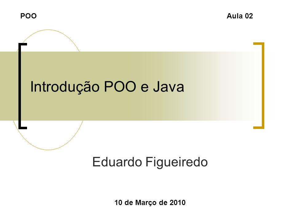 Introdução POO e Java Eduardo Figueiredo 10 de Março de 2010 POOAula 02