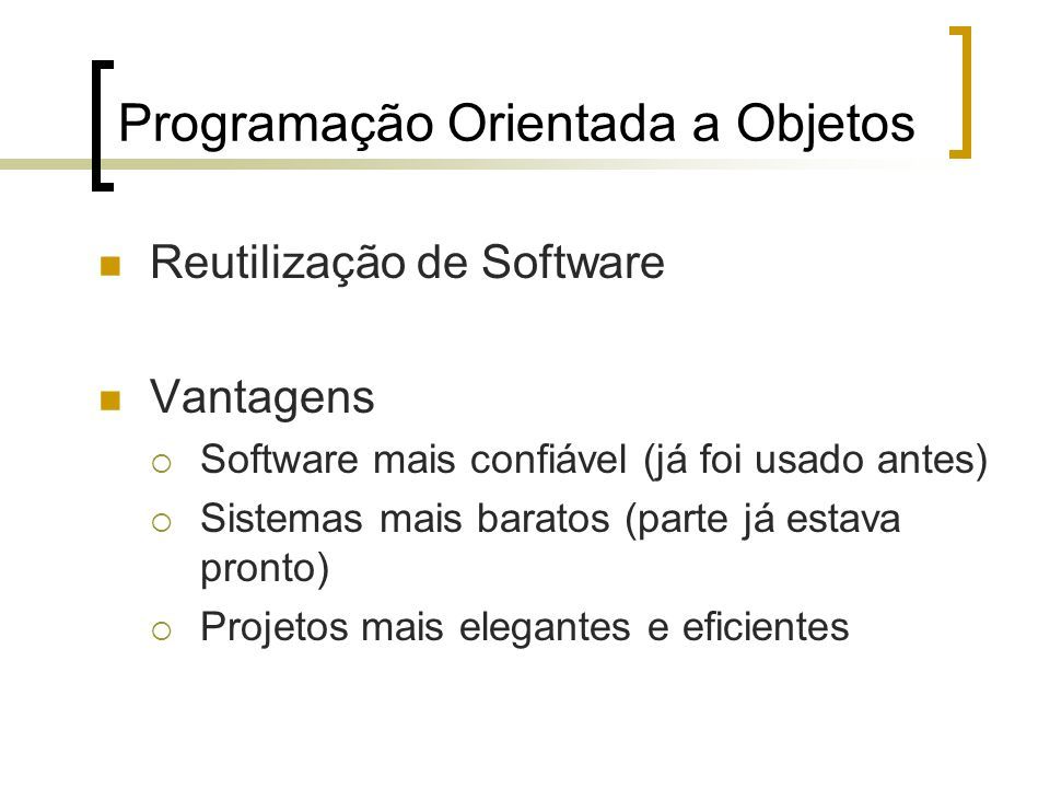 Programação Orientada a Objetos Reutilização de Software Vantagens Software mais confiável (já foi usado antes) Sistemas mais baratos (parte já estava pronto) Projetos mais elegantes e eficientes