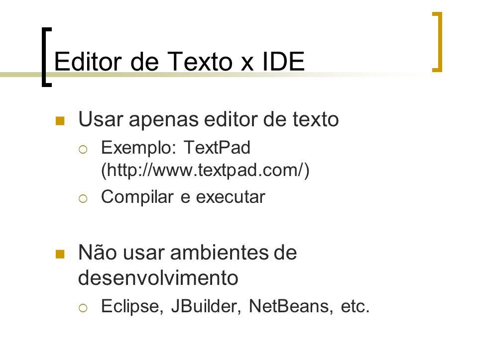 Editor de Texto x IDE Usar apenas editor de texto Exemplo: TextPad (http://www.textpad.com/) Compilar e executar Não usar ambientes de desenvolvimento Eclipse, JBuilder, NetBeans, etc.
