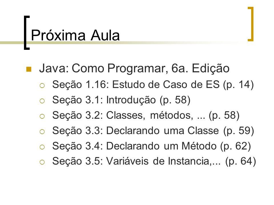Próxima Aula Java: Como Programar, 6a. Edição Seção 1.16: Estudo de Caso de ES (p. 14) Seção 3.1: Introdução (p. 58) Seção 3.2: Classes, métodos,... (