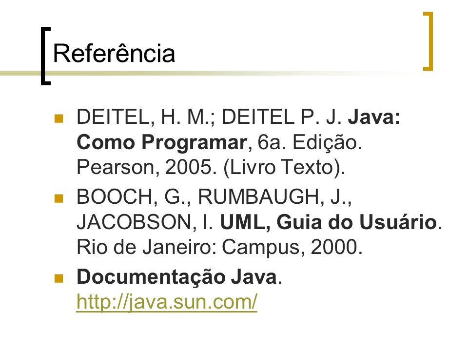 Referência DEITEL, H. M.; DEITEL P. J. Java: Como Programar, 6a. Edição. Pearson, 2005. (Livro Texto). BOOCH, G., RUMBAUGH, J., JACOBSON, I. UML, Guia