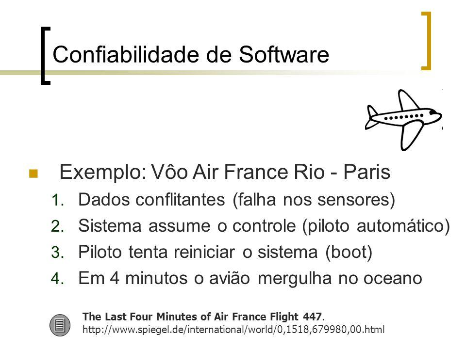 Confiabilidade de Software Exemplo: Vôo Air France Rio - Paris 1. Dados conflitantes (falha nos sensores) 2. Sistema assume o controle (piloto automát