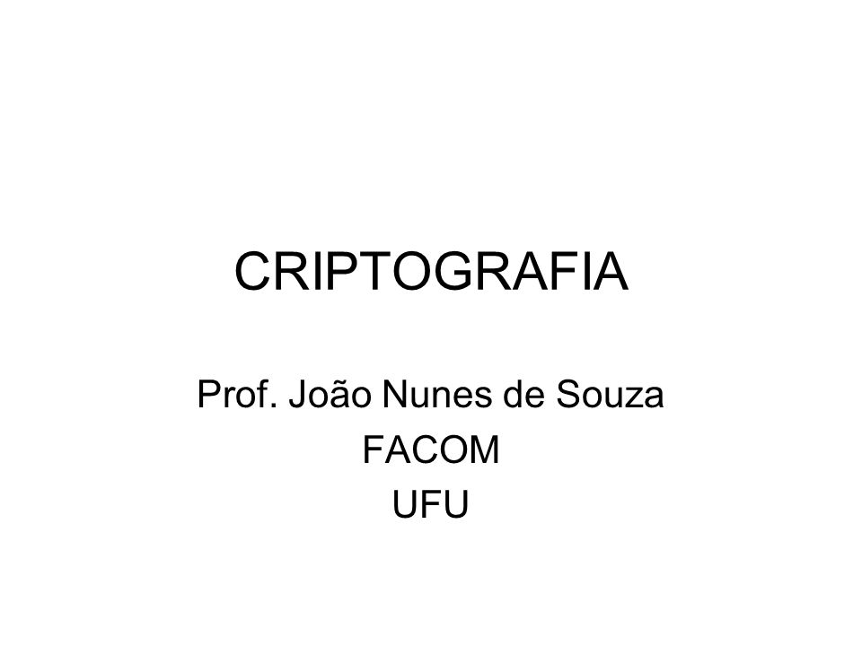 CRIPTOGRAFIA Prof. João Nunes de Souza FACOM UFU