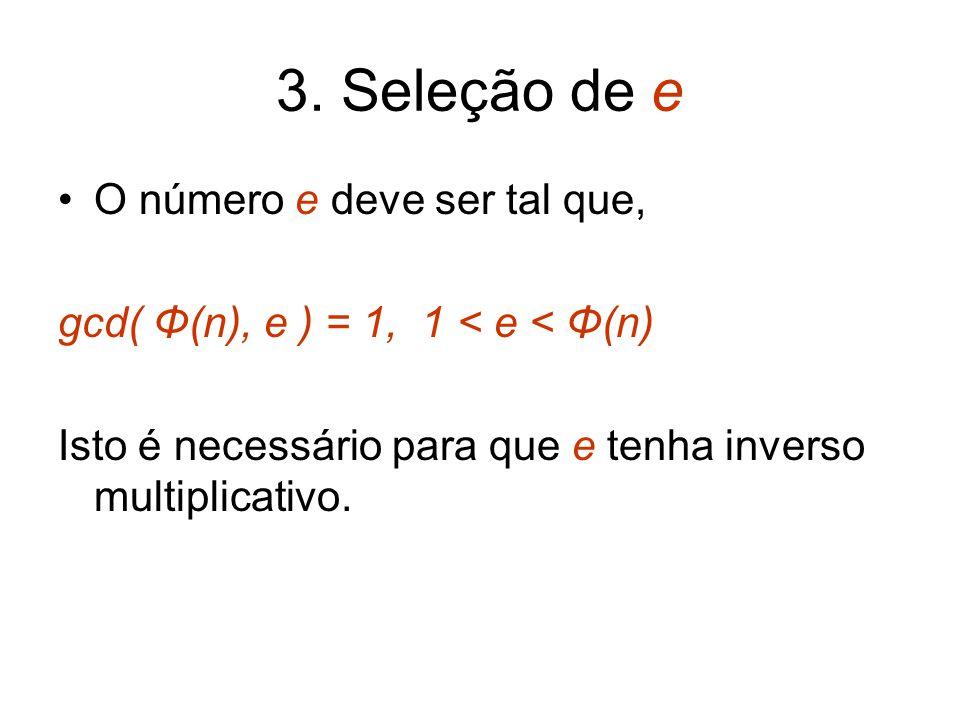 3. Seleção de e O número e deve ser tal que, gcd( Φ(n), e ) = 1, 1 < e < Φ(n) Isto é necessário para que e tenha inverso multiplicativo.
