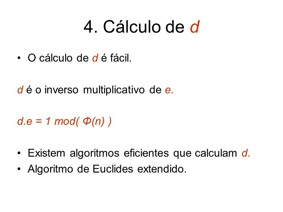 4. Cálculo de d O cálculo de d é fácil. d é o inverso multiplicativo de e. d.e = 1 mod( Φ(n) ) Existem algoritmos eficientes que calculam d. Algoritmo