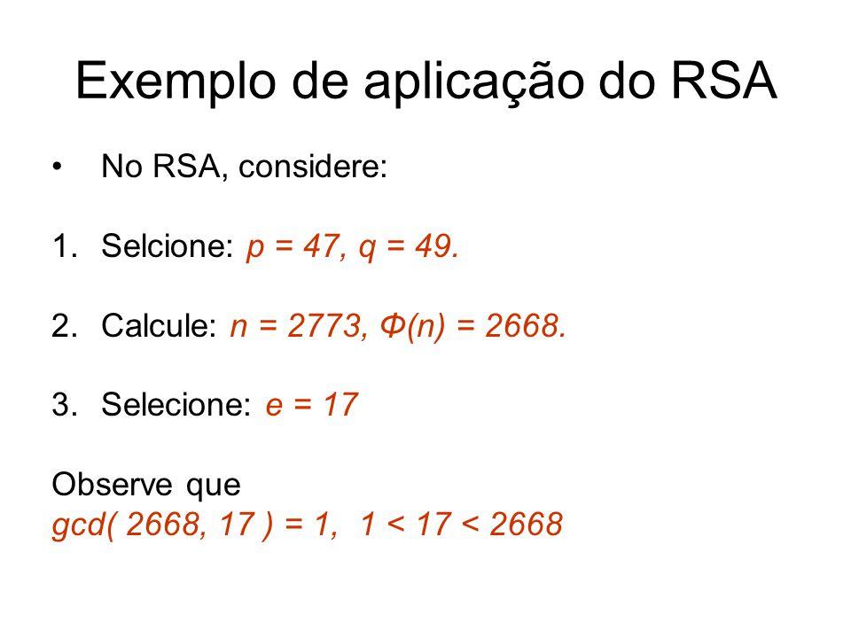 Exemplo de aplicação do RSA No RSA, considere: 1.Selcione: p = 47, q = 49. 2.Calcule: n = 2773, Φ(n) = 2668. 3.Selecione: e = 17 Observe que gcd( 2668