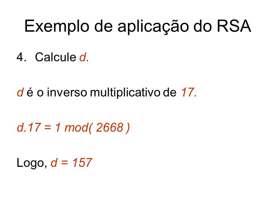 Exemplo de aplicação do RSA 4.Calcule d. d é o inverso multiplicativo de 17. d.17 = 1 mod( 2668 ) Logo, d = 157
