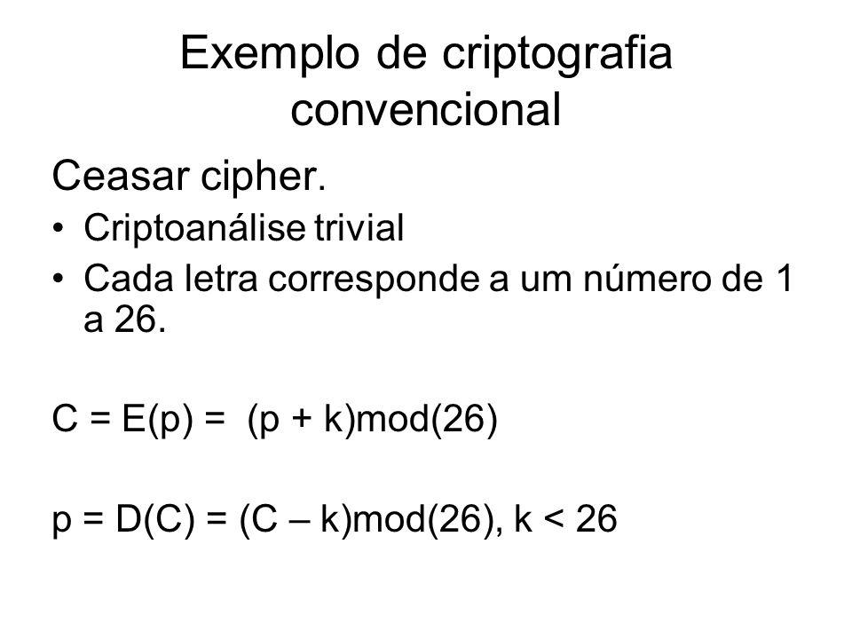 Exemplo de criptografia convencional Ceasar cipher. Criptoanálise trivial Cada letra corresponde a um número de 1 a 26. C = E(p) = (p + k)mod(26) p =