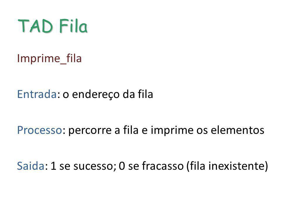 TAD Fila Imprime_fila Entrada: o endereço da fila Processo: percorre a fila e imprime os elementos Saida: 1 se sucesso; 0 se fracasso (fila inexistent