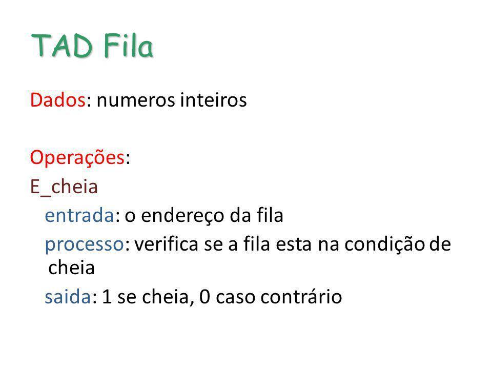 TAD Fila Dados: numeros inteiros Operações: E_cheia entrada: o endereço da fila processo: verifica se a fila esta na condição de cheia saida: 1 se che