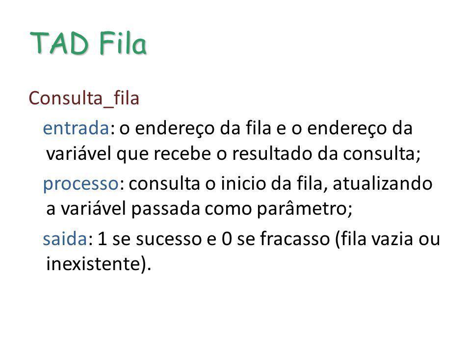 TAD Fila Consulta_fila entrada: o endereço da fila e o endereço da variável que recebe o resultado da consulta; processo: consulta o inicio da fila, a