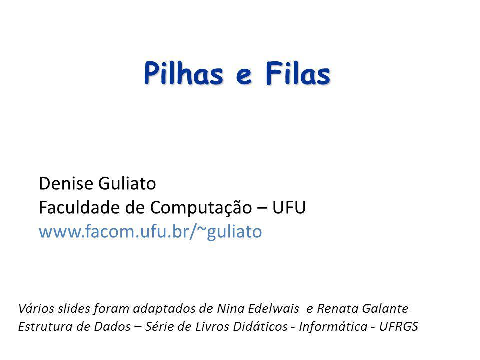 Pilhas e Filas Denise Guliato Faculdade de Computação – UFU www.facom.ufu.br/~guliato Vários slides foram adaptados de Nina Edelwais e Renata Galante