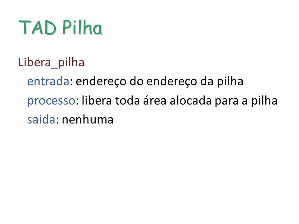 TAD Pilha Libera_pilha entrada: endereço do endereço da pilha processo: libera toda área alocada para a pilha saida: nenhuma