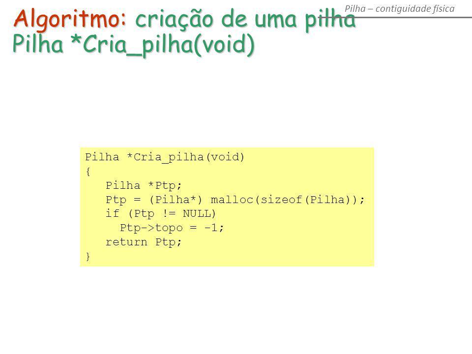 Pilha *Cria_pilha(void) { Pilha *Ptp; Ptp = (Pilha*) malloc(sizeof(Pilha)); if (Ptp != NULL) Ptp->topo = -1; return Ptp; } Algoritmo: criação de uma p