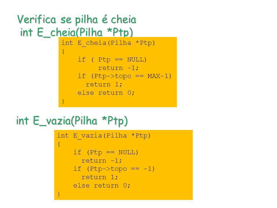 Verifica se pilha é cheia int E_cheia(Pilha *Ptp) int E_vazia(Pilha *Ptp) int E_cheia(Pilha *Ptp) { if ( Ptp == NULL) return -1; if (Ptp->topo == MAX-