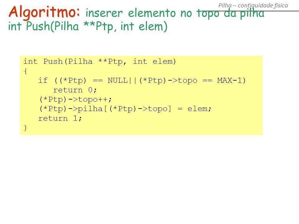 Algoritmo: Algoritmo: inserer elemento no topo da pilha int Push(Pilha **Ptp, int elem) { if ((*Ptp) == NULL||(*Ptp)->topo == MAX-1) return 0; (*Ptp)-