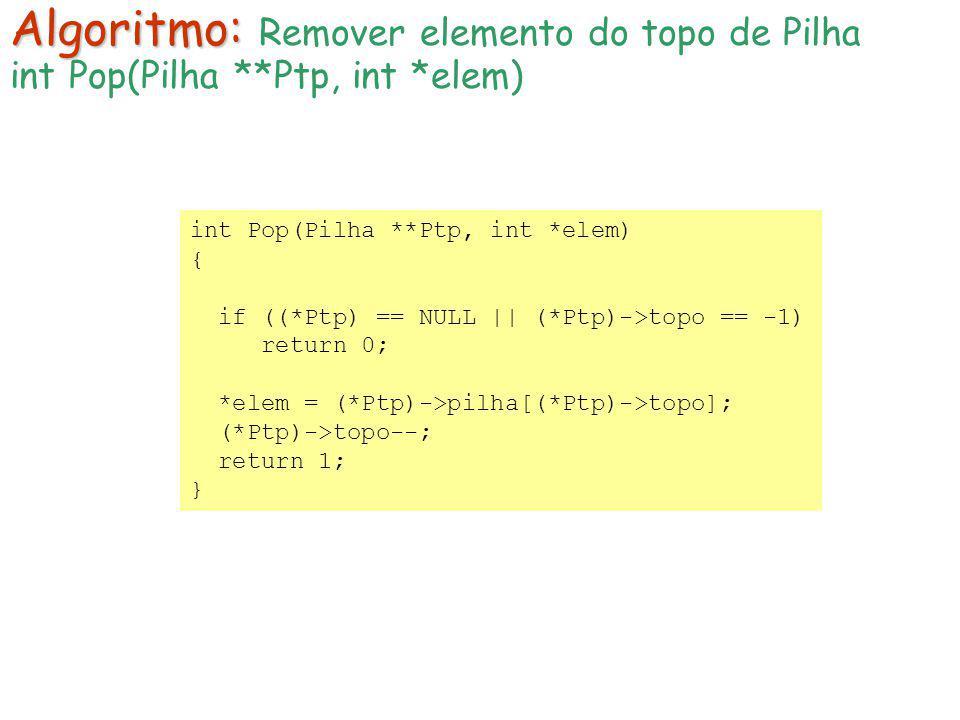 int Pop(Pilha **Ptp, int *elem) { if ((*Ptp) == NULL || (*Ptp)->topo == -1) return 0; *elem = (*Ptp)->pilha[(*Ptp)->topo]; (*Ptp)->topo--; return 1; }